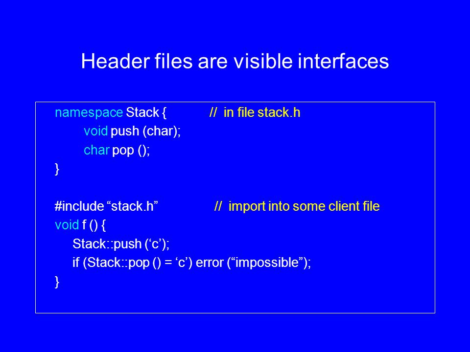 Header files are visible interfaces namespace Stack { // in file stack.h void push (char); char pop (); } #include stack.h // import into some client file void f () { Stack::push ('c'); if (Stack::pop () = 'c') error ( impossible ); }