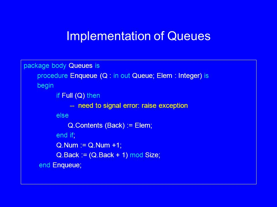 Implementation of Queues package body Queues is procedure Enqueue (Q : in out Queue; Elem : Integer) is begin if Full (Q) then -- need to signal error: raise exception else Q.Contents (Back) := Elem; end if; Q.Num := Q.Num +1; Q.Back := (Q.Back + 1) mod Size; end Enqueue;