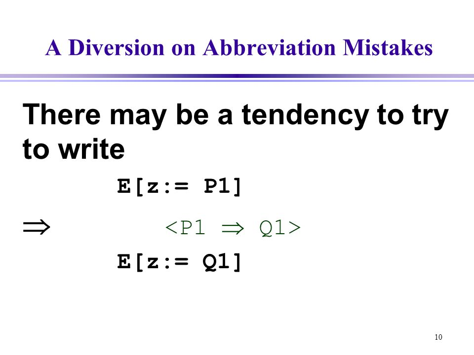 10 A Diversion on Abbreviation Mistakes There may be a tendency to try to write E[z:= P1]  E[z:= Q1]