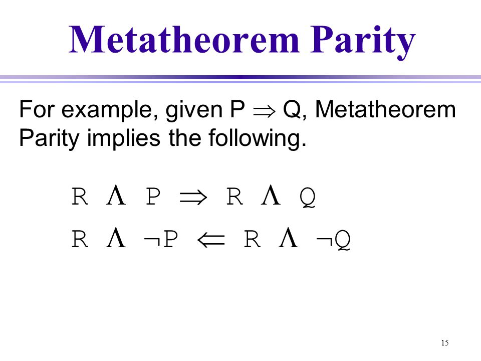 15 Metatheorem Parity For example, given P  Q, Metatheorem Parity implies the following.