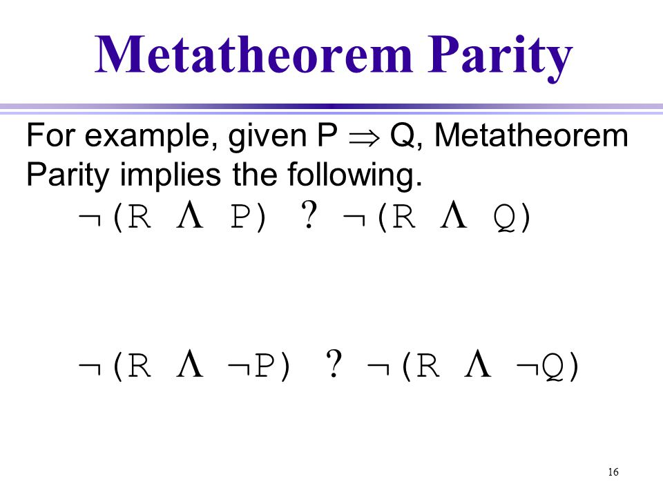 16 Metatheorem Parity For example, given P  Q, Metatheorem Parity implies the following.