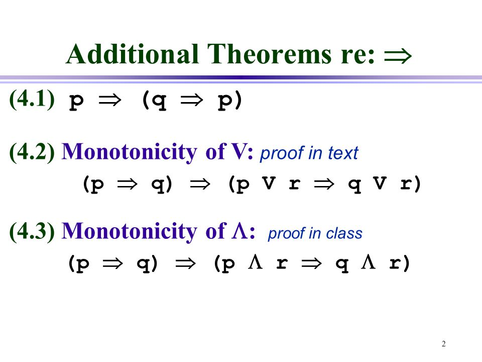 2 Additional Theorems re:  (4.1) p  (q  p) (4.2) Monotonicity of V: proof in text (p  q)  (p V r  q V r) (4.3) Monotonicity of  : proof in class (p  q)  (p  r  q  r)
