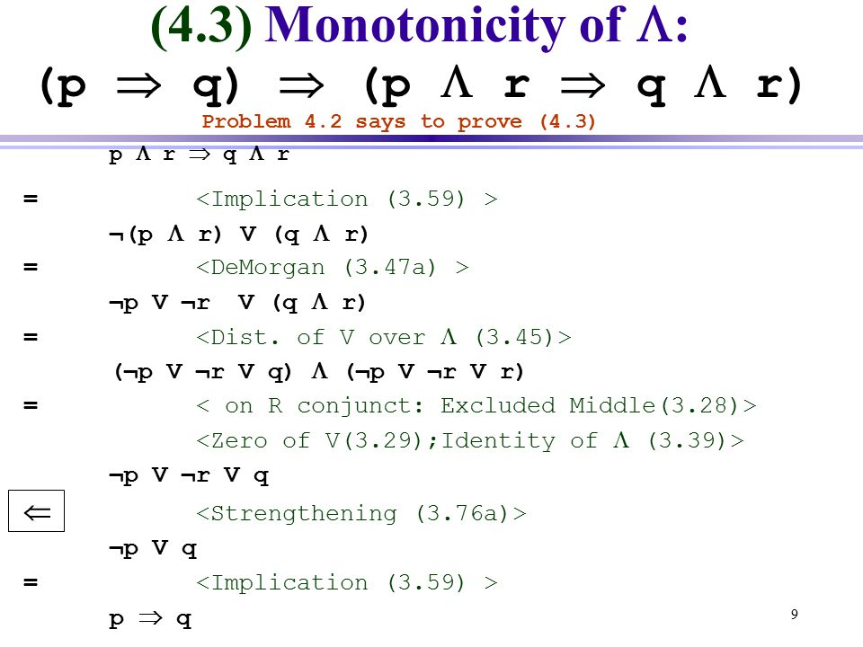 9 (4.3) Monotonicity of  : (p  q)  (p  r  q  r) Problem 4.2 says to prove (4.3) p  r  q  r = ¬(p  r) V (q  r) = ¬p V ¬r V (q  r) = (¬p V ¬r V q)  (¬p V ¬r V r) = ¬p V ¬r V q  ¬p V q = p  q