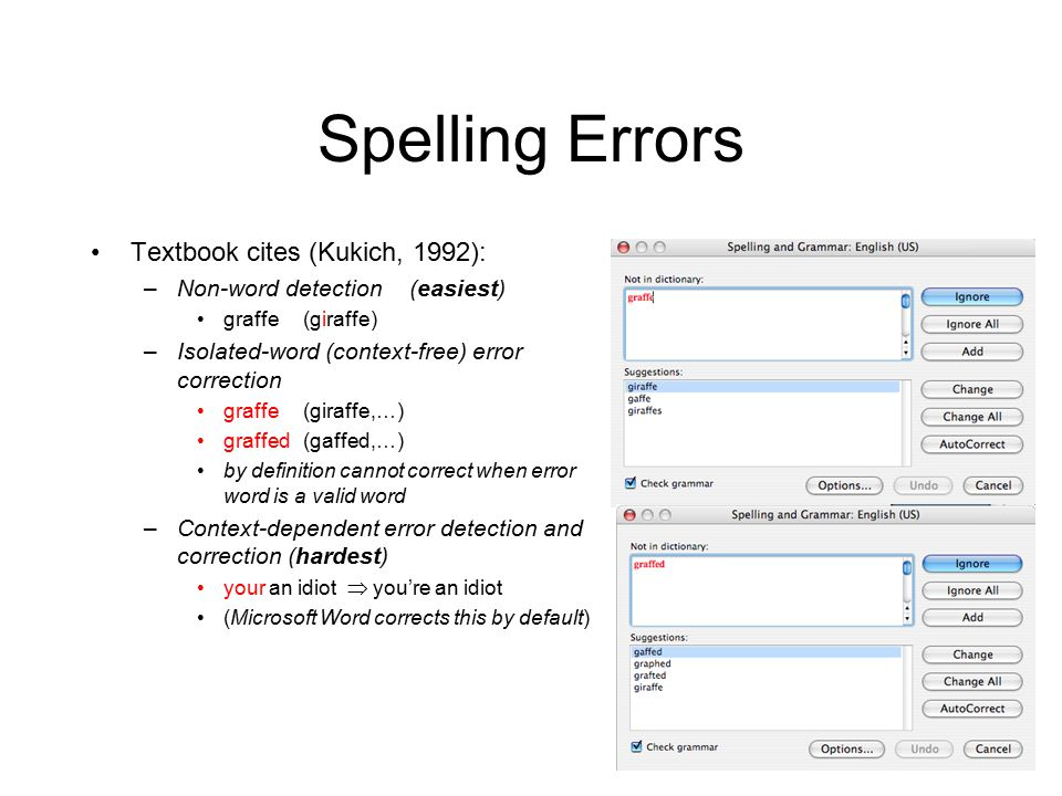 12 Spelling Errors Textbook cites (Kukich, 1992): –Non-word detection (easiest) graffe (giraffe) –Isolated-word (context-free) error correction graffe (giraffe,…) graffed (gaffed,…) by definition cannot correct when error word is a valid word –Context-dependent error detection and correction (hardest) your an idiot  you're an idiot (Microsoft Word corrects this by default)