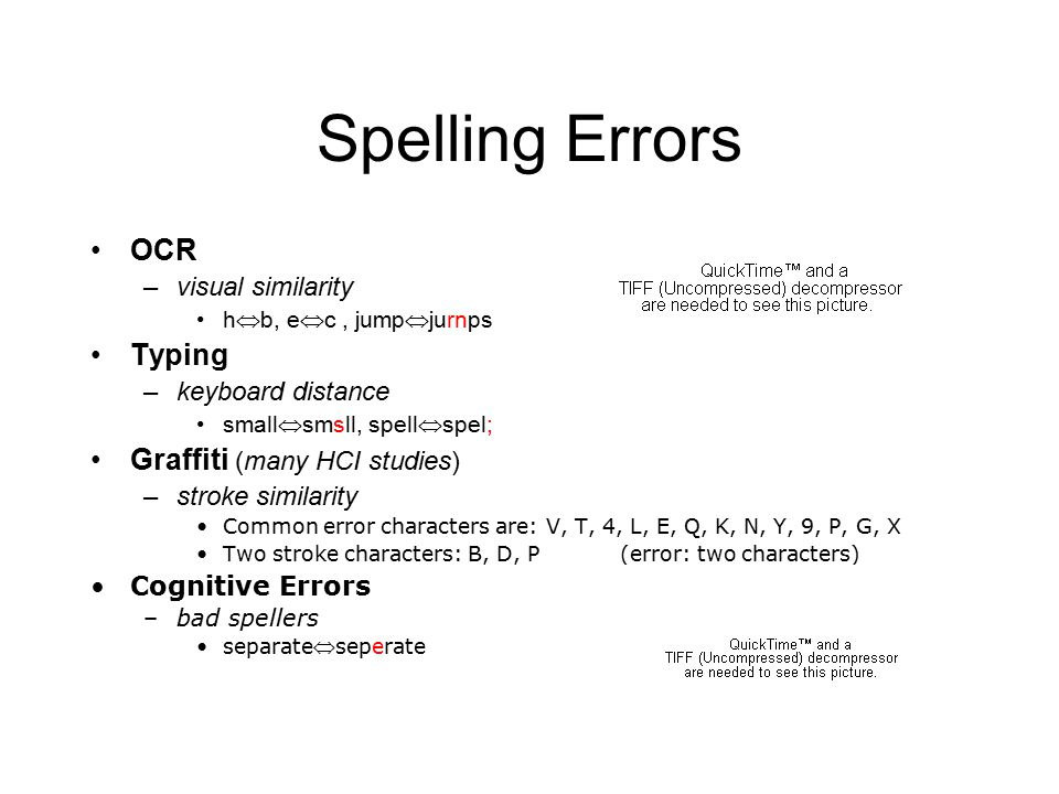 13 Spelling Errors OCR –visual similarity h  b, e  c, jump  jurnps Typing –keyboard distance small  smsll, spell  spel; Graffiti (many HCI studies) –stroke similarity Common error characters are: V, T, 4, L, E, Q, K, N, Y, 9, P, G, X Two stroke characters: B, D, P(error: two characters) Cognitive Errors –bad spellers separateseperate