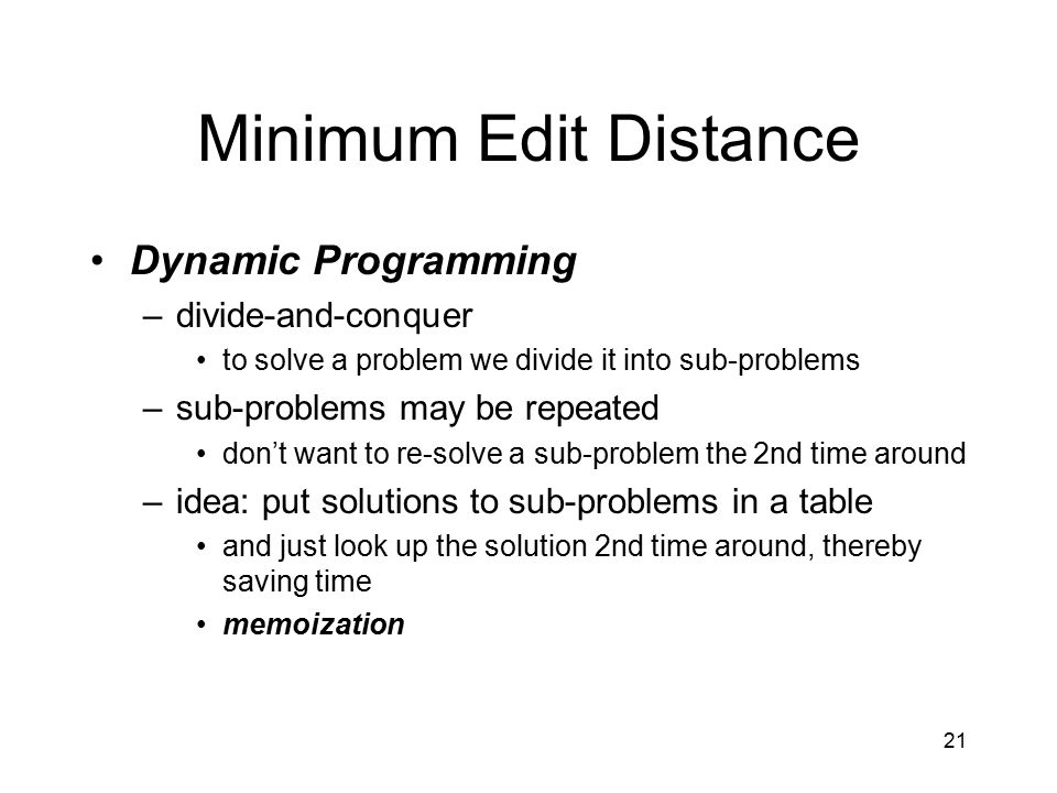 21 Minimum Edit Distance Dynamic Programming –divide-and-conquer to solve a problem we divide it into sub-problems –sub-problems may be repeated don't want to re-solve a sub-problem the 2nd time around –idea: put solutions to sub-problems in a table and just look up the solution 2nd time around, thereby saving time memoization