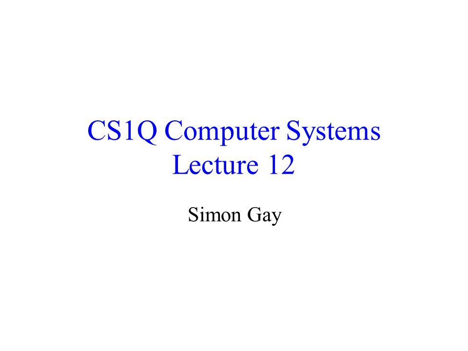 CS1Q Computer Systems Lecture 12 Simon Gay
