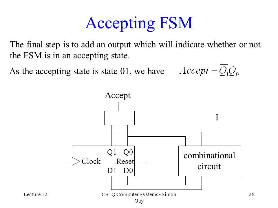 Lecture 12CS1Q Computer Systems - Simon Gay 26 Accepting FSM The final step is to add an output which will indicate whether or not the FSM is in an accepting state.