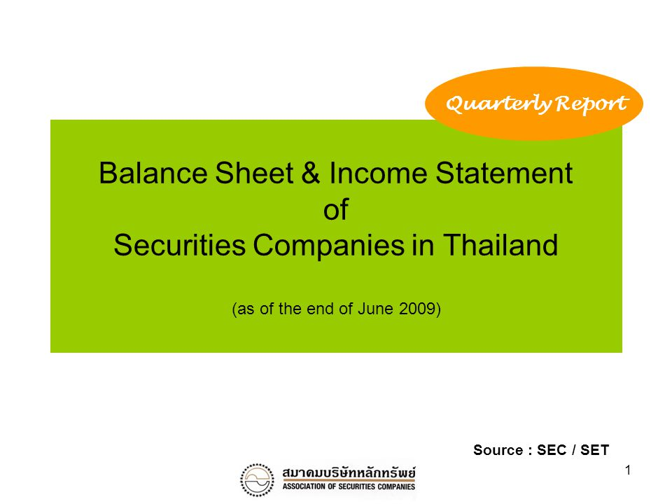 1 Balance Sheet & Income Statement of Securities Companies in Thailand (as of the end of June 2009) Quarterly Report Source : SEC / SET