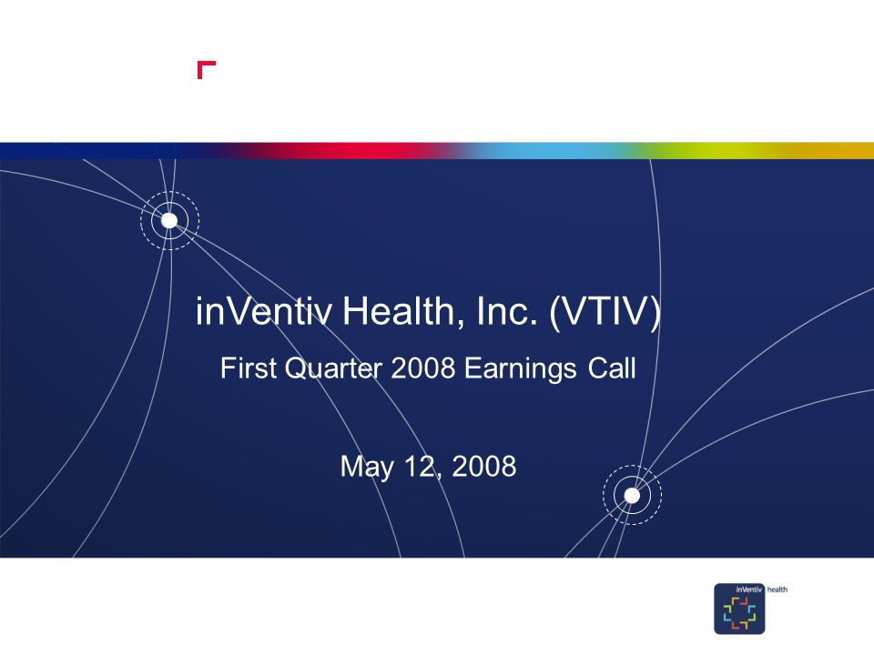 1 inVentiv Health, Inc. (VTIV) First Quarter 2008 Earnings Call May 12, 2008