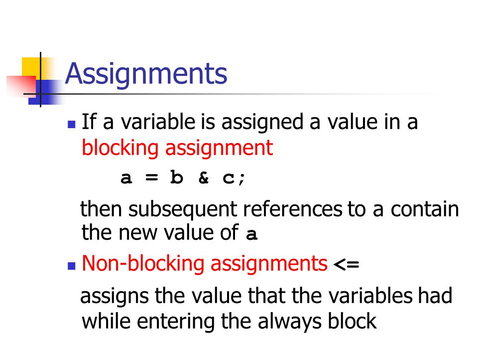 Assignments If a variable is assigned a value in a blocking assignment a = b & c; then subsequent references to a contain the new value of a Non-blocking assignments <= assigns the value that the variables had while entering the always block