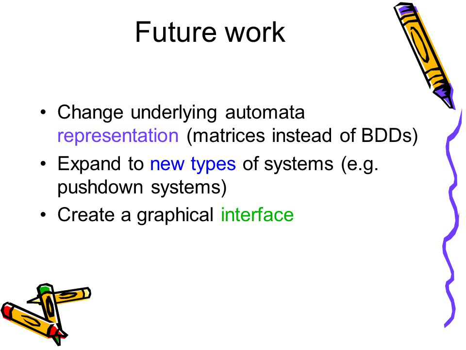 Future work Change underlying automata representation (matrices instead of BDDs) Expand to new types of systems (e.g. pushdown systems) Create a graph