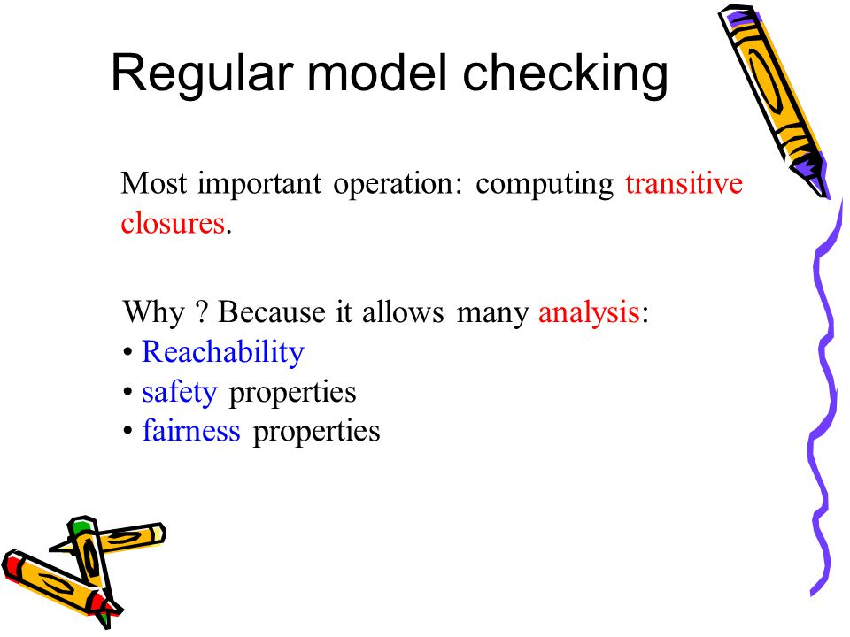 Regular model checking Most important operation: computing transitive closures. Why ? Because it allows many analysis: Reachability safety properties