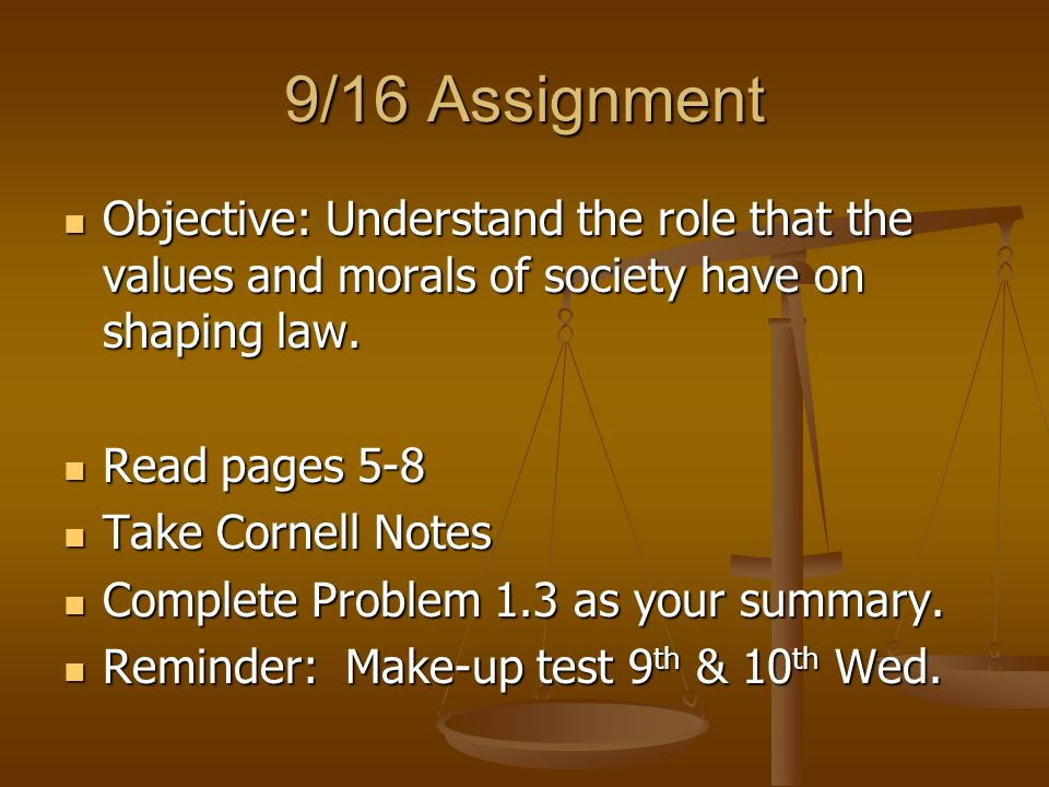 9/16 Assignment Objective: Understand the role that the values and morals of society have on shaping law. Objective: Understand the role that the valu
