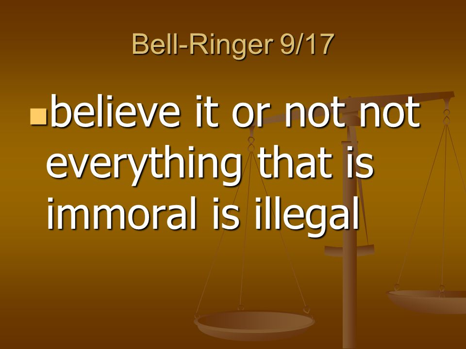 Bell-Ringer 9/17 believe it or not not everything that is immoral is illegal believe it or not not everything that is immoral is illegal