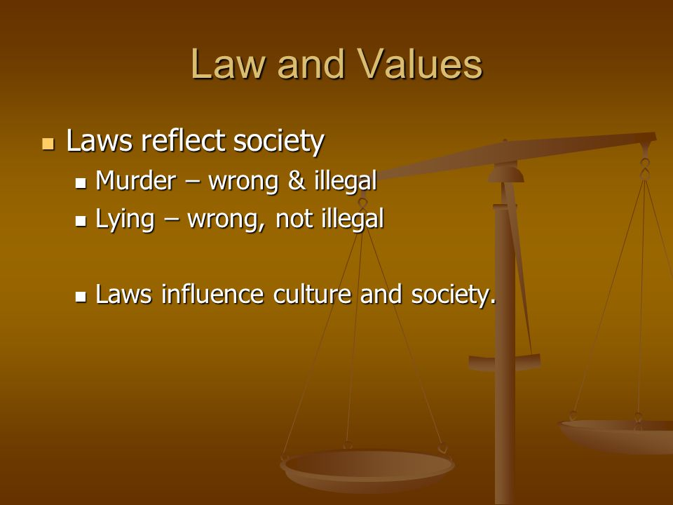 Law and Values Laws reflect society Laws reflect society Murder – wrong & illegal Murder – wrong & illegal Lying – wrong, not illegal Lying – wrong, n