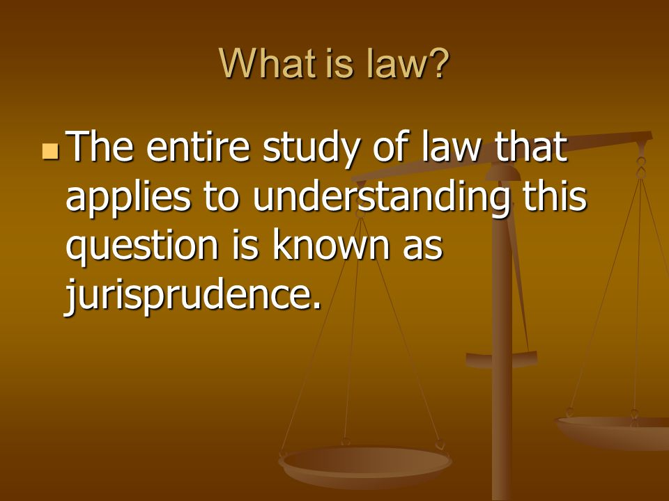 What is law? The entire study of law that applies to understanding this question is known as jurisprudence. The entire study of law that applies to un