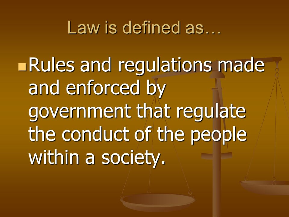 Law is defined as… Rules and regulations made and enforced by government that regulate the conduct of the people within a society. Rules and regulatio