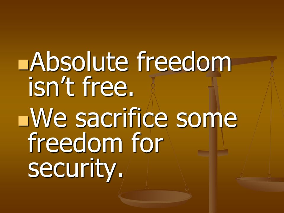Absolute freedom isn't free. Absolute freedom isn't free. We sacrifice some freedom for security. We sacrifice some freedom for security.