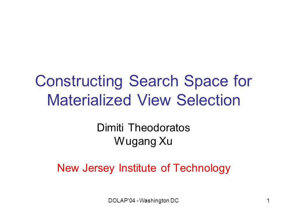 DOLAP'04 - Washington DC1 Constructing Search Space for Materialized View Selection Dimiti Theodoratos Wugang Xu New Jersey Institute of Technology