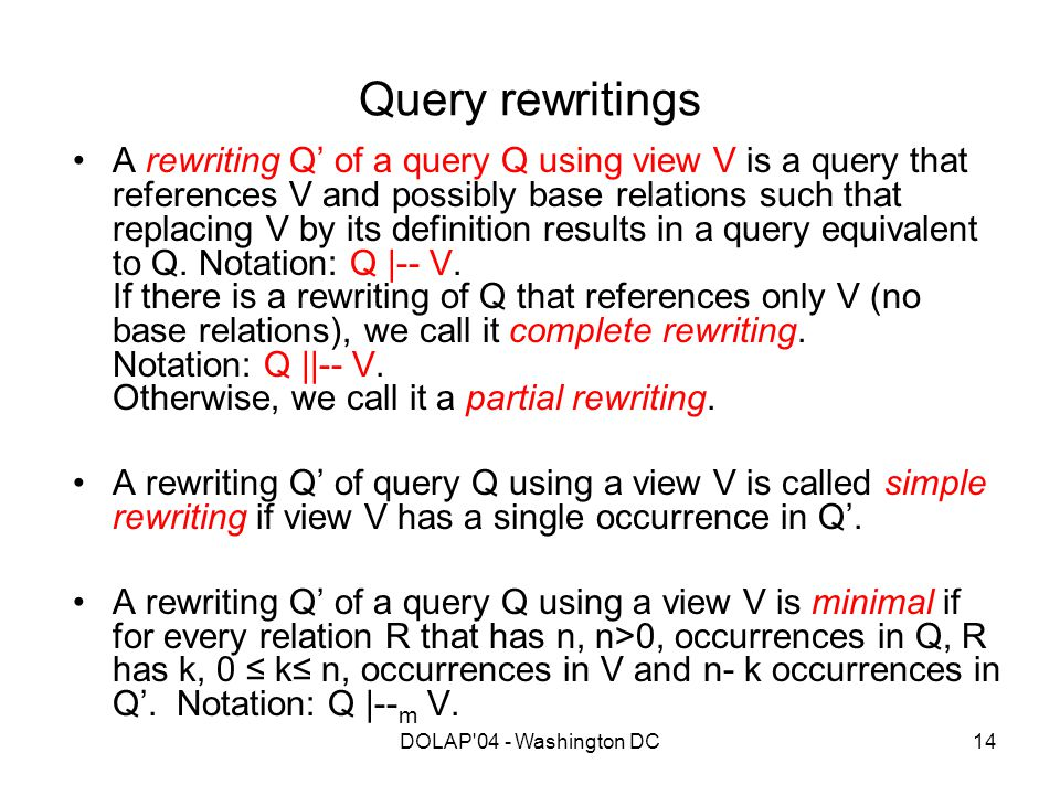 DOLAP'04 - Washington DC14 Query rewritings A rewriting Q' of a query Q using view V is a query that references V and possibly base relations such tha