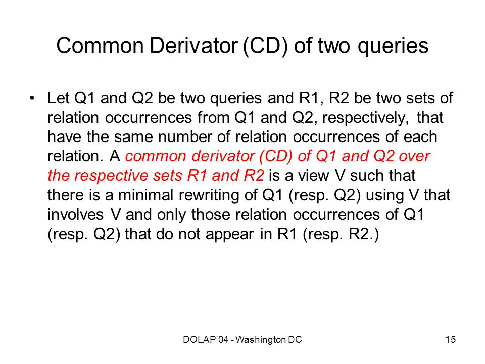 DOLAP'04 - Washington DC15 Common Derivator (CD) of two queries Let Q1 and Q2 be two queries and R1, R2 be two sets of relation occurrences from Q1 an