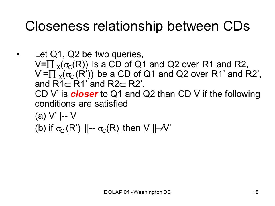 DOLAP'04 - Washington DC18 Closeness relationship between CDs Let Q1, Q2 be two queries, V=  X (  C (R)) is a CD of Q1 and Q2 over R1 and R2, V'= 