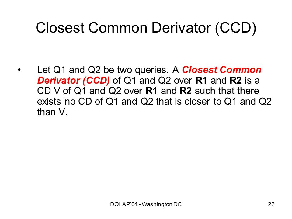 DOLAP'04 - Washington DC22 Closest Common Derivator (CCD) Let Q1 and Q2 be two queries. A Closest Common Derivator (CCD) of Q1 and Q2 over R1 and R2 i