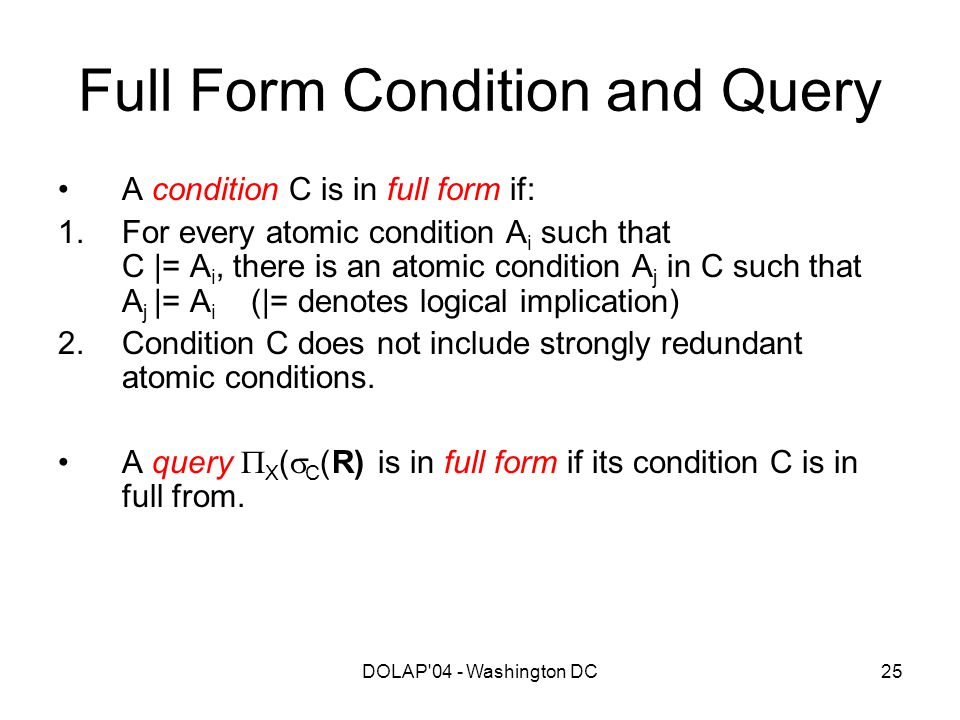 DOLAP'04 - Washington DC25 Full Form Condition and Query A condition C is in full form if: 1.For every atomic condition A i such that C |= A i, there