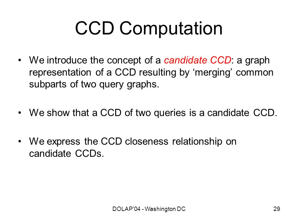 DOLAP'04 - Washington DC29 CCD Computation We introduce the concept of a candidate CCD: a graph representation of a CCD resulting by 'merging' common