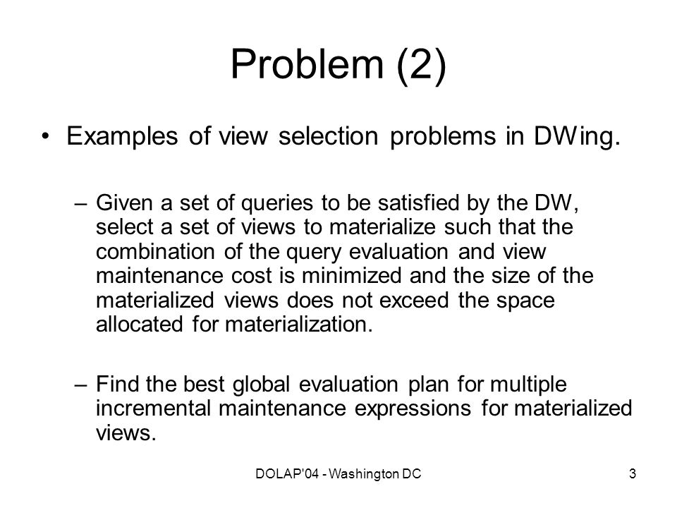 DOLAP'04 - Washington DC3 Problem (2) Examples of view selection problems in DWing. –Given a set of queries to be satisfied by the DW, select a set of