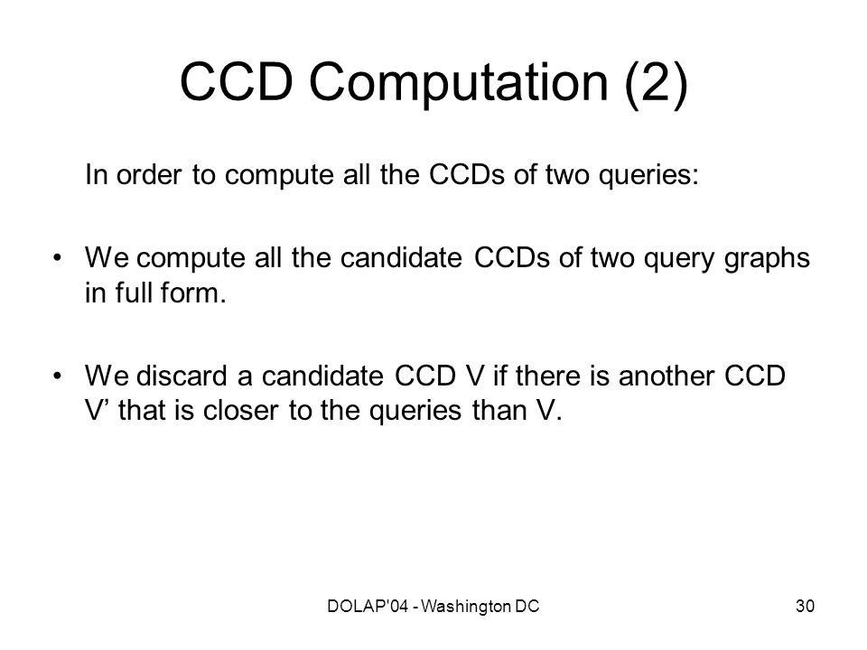 DOLAP'04 - Washington DC30 CCD Computation (2) In order to compute all the CCDs of two queries: We compute all the candidate CCDs of two query graphs
