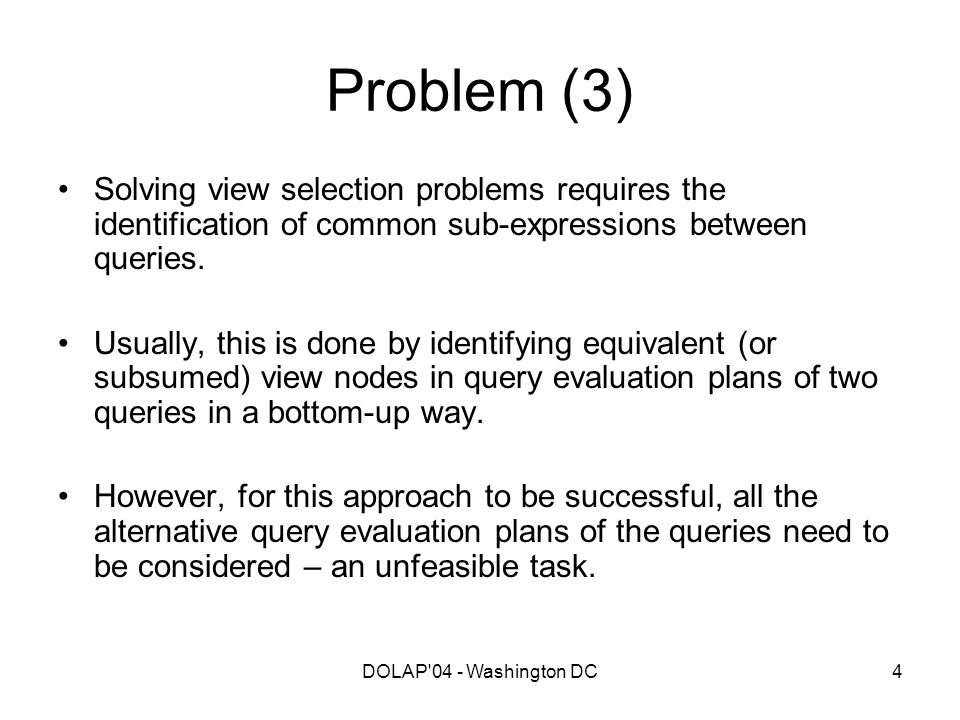 DOLAP'04 - Washington DC4 Problem (3) Solving view selection problems requires the identification of common sub-expressions between queries. Usually,