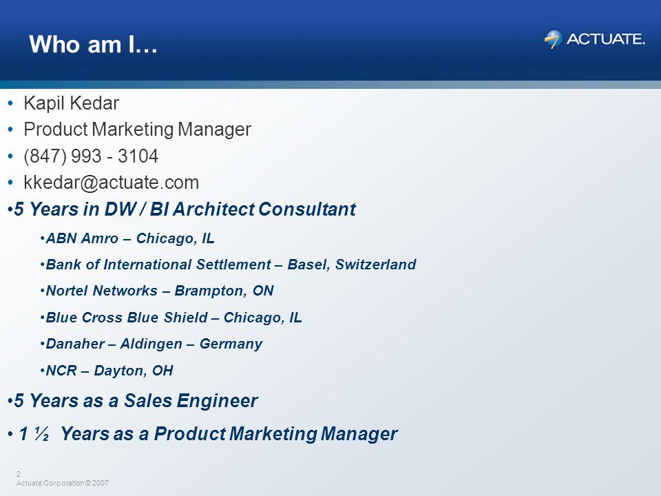 2 Actuate Corporation © 2007 Who am I… Kapil Kedar Product Marketing Manager (847) 993 - 3104 kkedar@actuate.com 5 Years in DW / BI Architect Consulta