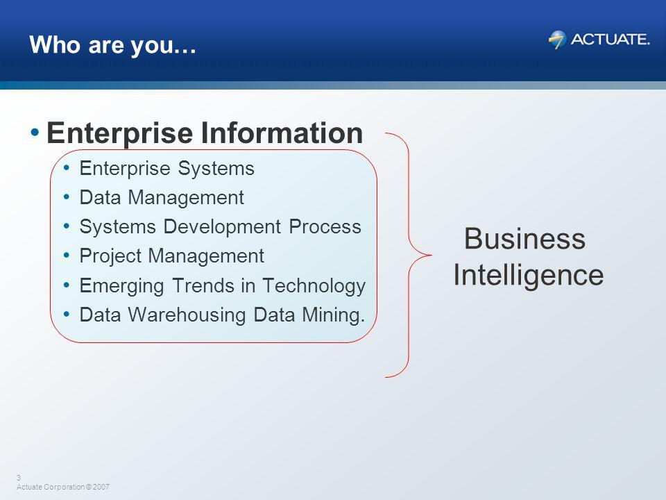 3 Actuate Corporation © 2007 Who are you… Enterprise Information Enterprise Systems Data Management Systems Development Process Project Management Eme
