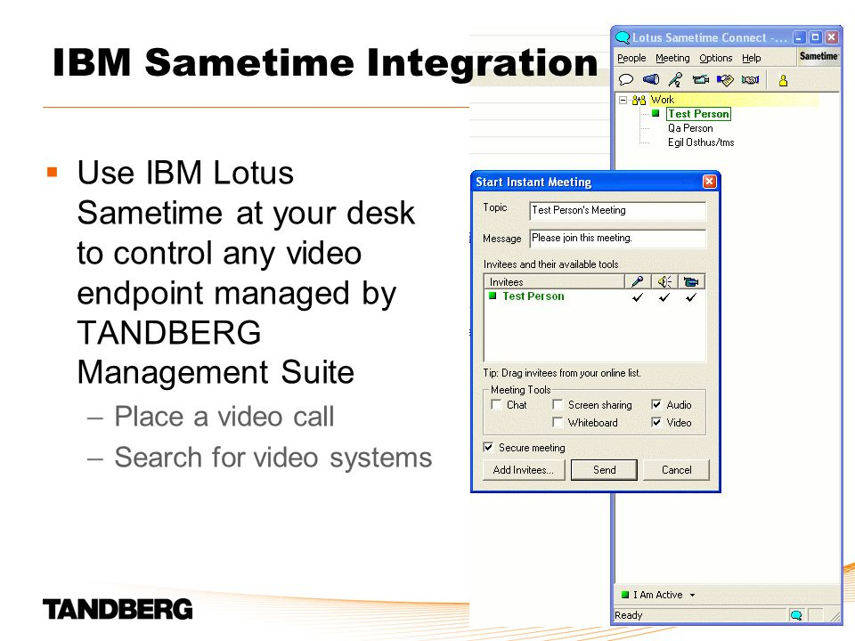  Use IBM Lotus Sametime at your desk to control any video endpoint managed by TANDBERG Management Suite –Place a video call –Search for video systems IBM Sametime Integration