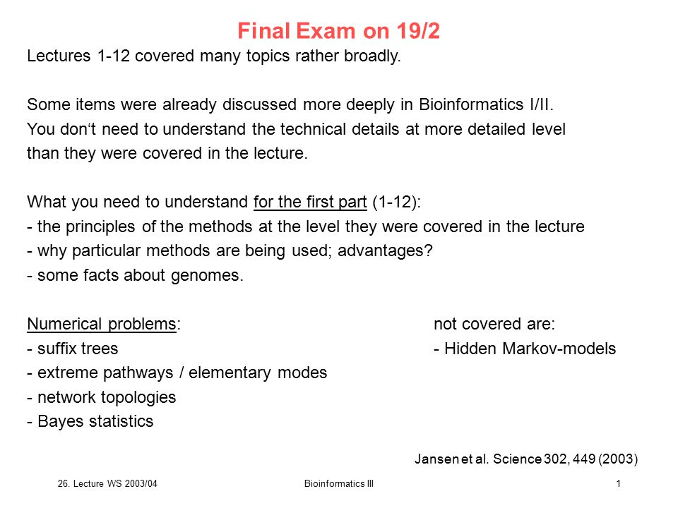 26. Lecture WS 2003/04Bioinformatics III1 Final Exam on 19/2 Lectures 1-12 covered many topics rather broadly. Some items were already discussed more