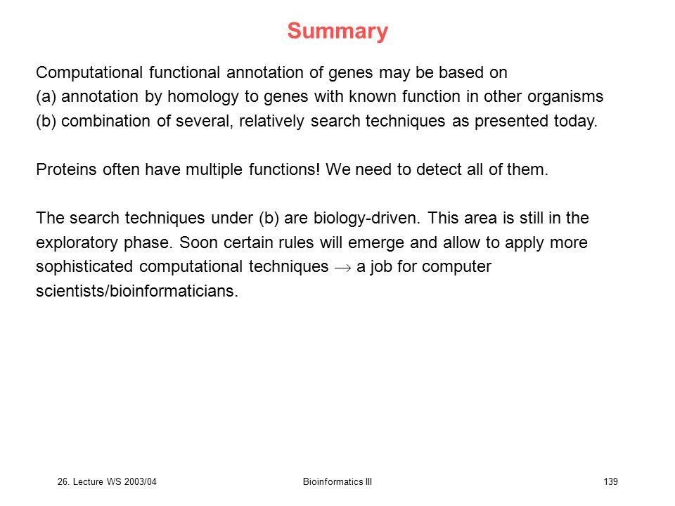 26. Lecture WS 2003/04Bioinformatics III139 Summary Computational functional annotation of genes may be based on (a) annotation by homology to genes w