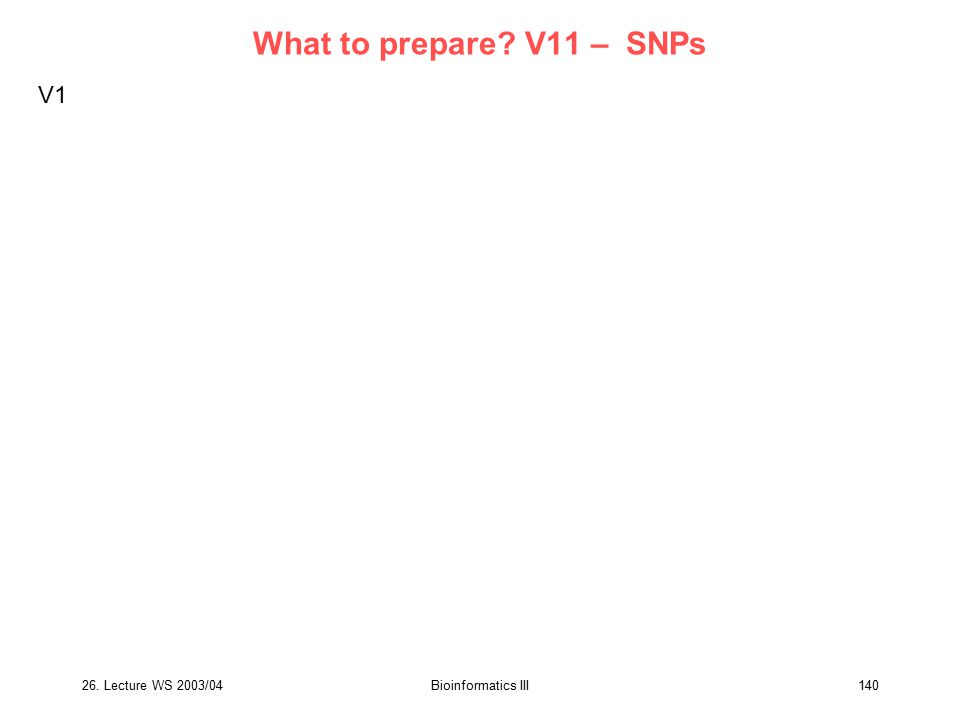 26. Lecture WS 2003/04Bioinformatics III140 What to prepare? V11 – SNPs V1