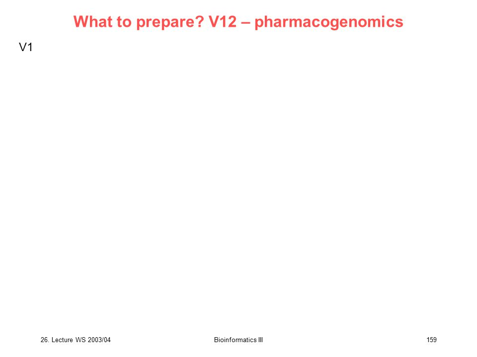 26. Lecture WS 2003/04Bioinformatics III159 What to prepare? V12 – pharmacogenomics V1