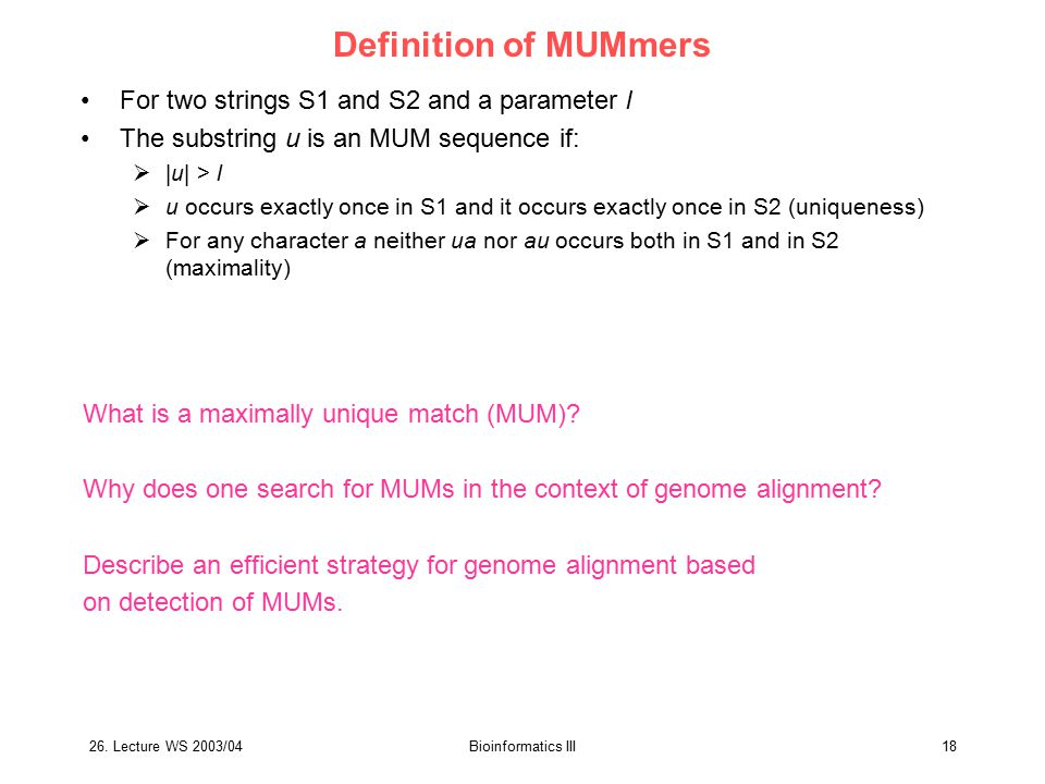 26. Lecture WS 2003/04Bioinformatics III18 Definition of MUMmers For two strings S1 and S2 and a parameter l The substring u is an MUM sequence if: 