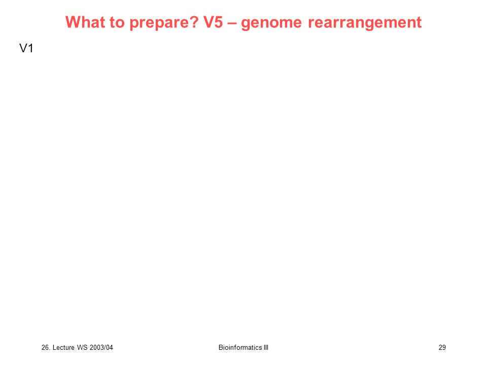 26. Lecture WS 2003/04Bioinformatics III29 What to prepare? V5 – genome rearrangement V1