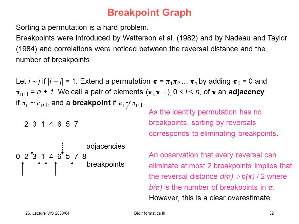 26. Lecture WS 2003/04Bioinformatics III32 Breakpoint Graph Sorting a permutation is a hard problem. Breakpoints were introduced by Watterson et al. (