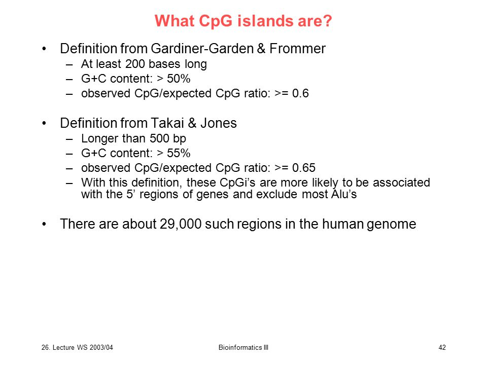 26. Lecture WS 2003/04Bioinformatics III42 What CpG islands are? Definition from Gardiner-Garden & Frommer –At least 200 bases long –G+C content: > 50