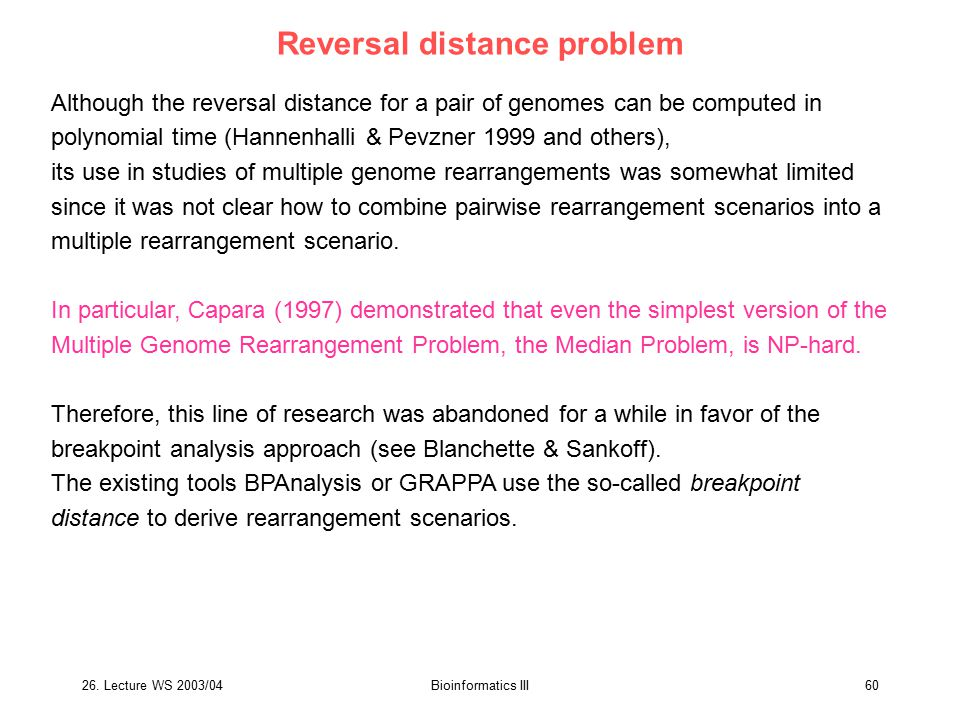 26. Lecture WS 2003/04Bioinformatics III60 Reversal distance problem Although the reversal distance for a pair of genomes can be computed in polynomia
