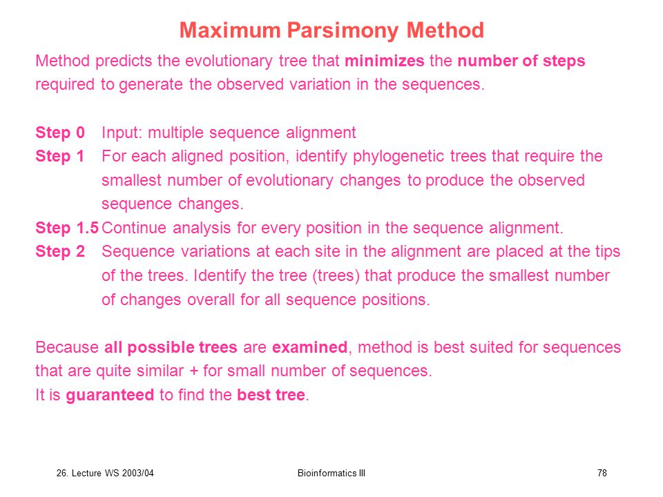26. Lecture WS 2003/04Bioinformatics III78 Maximum Parsimony Method Method predicts the evolutionary tree that minimizes the number of steps required