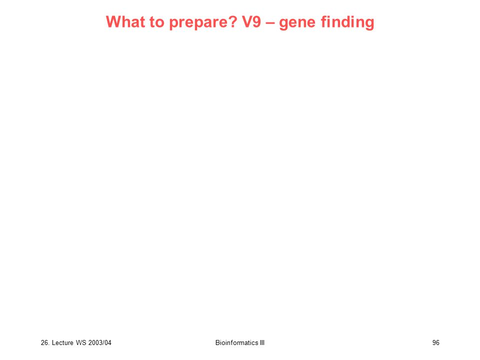 26. Lecture WS 2003/04Bioinformatics III96 What to prepare? V9 – gene finding