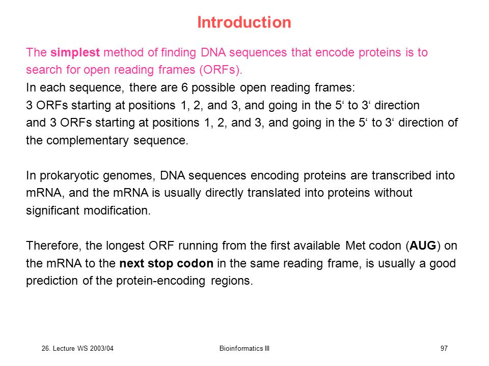 26. Lecture WS 2003/04Bioinformatics III97 Introduction The simplest method of finding DNA sequences that encode proteins is to search for open readin