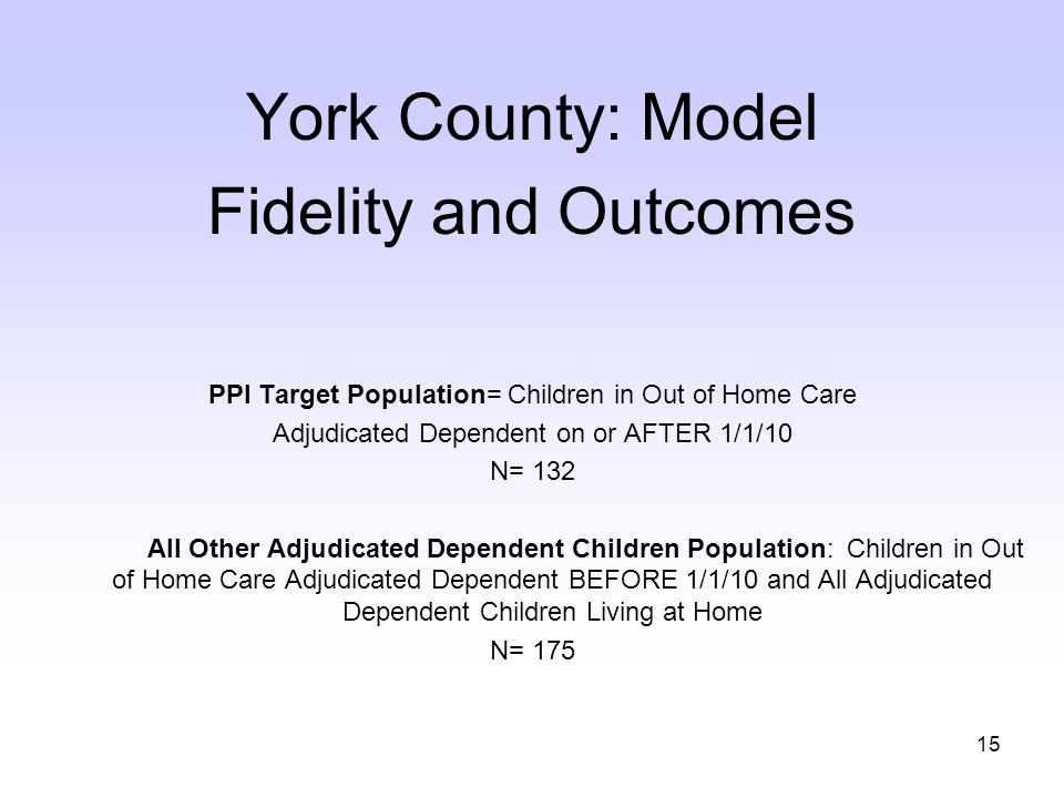 15 York County: Model Fidelity and Outcomes PPI Target Population= Children in Out of Home Care Adjudicated Dependent on or AFTER 1/1/10 N= 132 All Other Adjudicated Dependent Children Population: Children in Out of Home Care Adjudicated Dependent BEFORE 1/1/10 and All Adjudicated Dependent Children Living at Home N= 175
