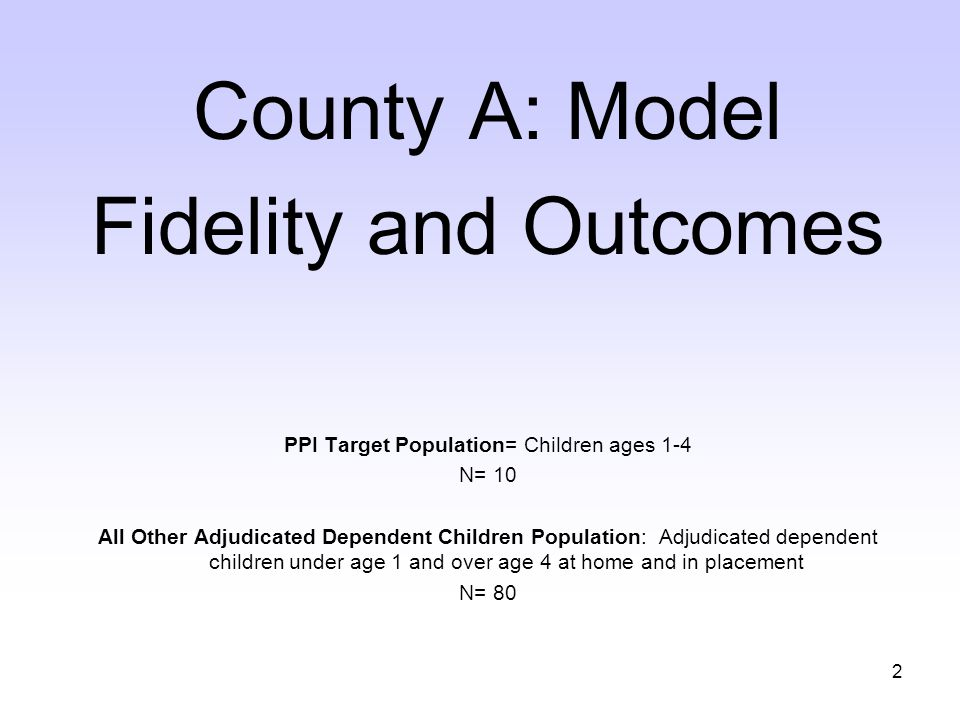 2 County A: Model Fidelity and Outcomes PPI Target Population= Children ages 1-4 N= 10 All Other Adjudicated Dependent Children Population: Adjudicated dependent children under age 1 and over age 4 at home and in placement N= 80